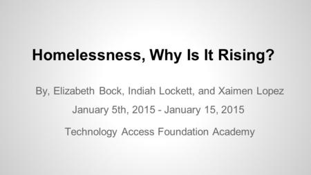 Homelessness, Why Is It Rising? By, Elizabeth Bock, Indiah Lockett, and Xaimen Lopez January 5th, 2015 - January 15, 2015 Technology Access Foundation.