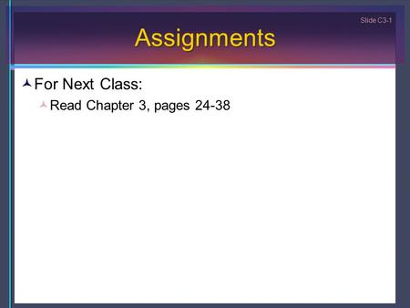 Slide C3-1 Assignments For Next Class: Read Chapter 3, pages 24-38.