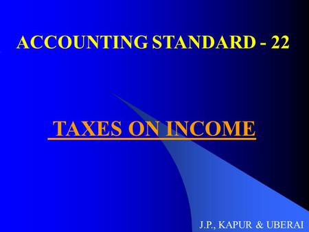 ACCOUNTING STANDARD - 22 TAXES ON INCOME J.P., KAPUR & UBERAI.