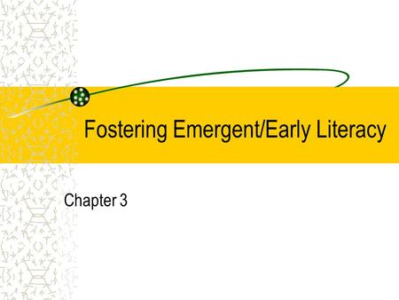 Fostering Emergent/Early Literacy Chapter 3. Emergent Literacy Consists of the reading and writing behaviors that evolve from children's earliest experiences.