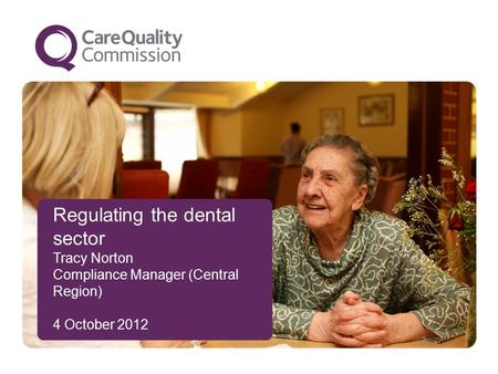 Regulating the dental sector Tracy Norton Compliance Manager (Central Region) 4 October 2012.