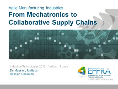 Agile Manufacturing Industries From Mechatronics to Collaborative Supply Chains Industrial Technologies 2012 - Aarhus, 19 June Dr. Massimo Mattucci Session.