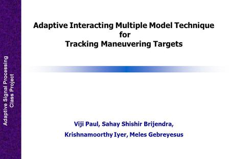 Adaptive Signal Processing Class Project Adaptive Interacting Multiple Model Technique for Tracking Maneuvering Targets Viji Paul, Sahay Shishir Brijendra,