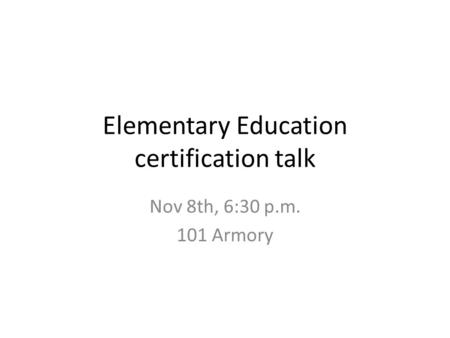 Elementary Education certification talk Nov 8th, 6:30 p.m. 101 Armory.