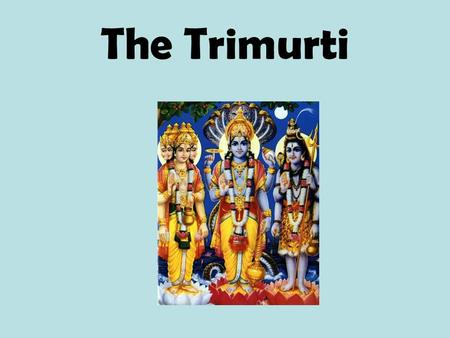 The Trimurti. What is the Trimurti? The Trimurti are three Hindu gods Brahma Vishnu Shiva.