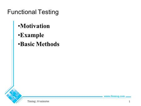 1 Functional Testing Motivation Example Basic Methods Timing: 30 minutes.