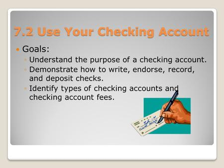 7.2 Use Your Checking Account Goals: ◦Understand the purpose of a checking account. ◦Demonstrate how to write, endorse, record, and deposit checks. ◦Identify.