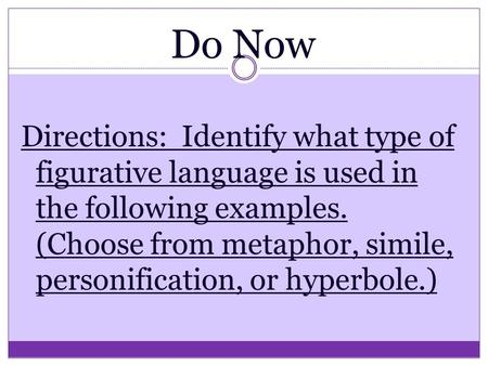 Do Now Directions: Identify what type of figurative language is used in the following examples. (Choose from metaphor, simile, personification, or hyperbole.)