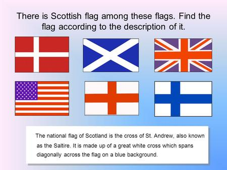 There is Scottish flag among these flags. Find the flag according to the description of it. The national flag of Scotland is the cross of St. Andrew, also.