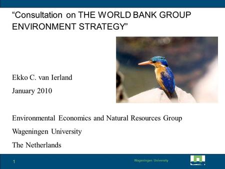 "1 Wageningen University ""Consultation on THE WORLD BANK GROUP ENVIRONMENT STRATEGY"" Ekko C. van Ierland January 2010 Environmental Economics and Natural."