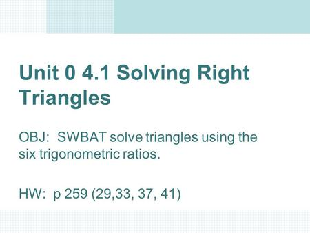 Unit 0 4.1 Solving Right Triangles OBJ: SWBAT solve triangles using the six trigonometric ratios. HW: p 259 (29,33, 37, 41)