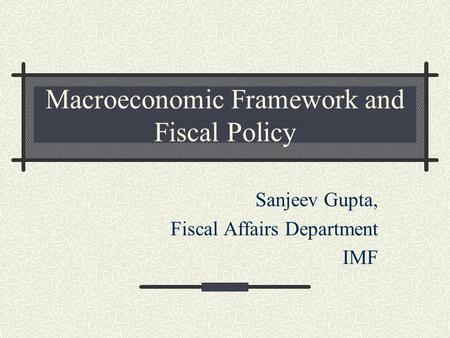 Macroeconomic Framework and Fiscal Policy Sanjeev Gupta, Fiscal Affairs Department IMF.
