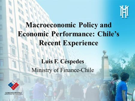Macroeconomic Policy and Economic Performance: Chile's Recent Experience Luis F. Céspedes Ministry of Finance-Chile.