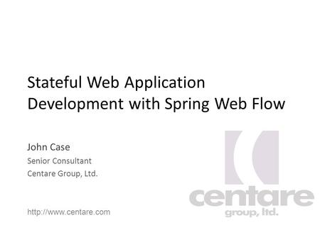 Stateful Web Application Development with Spring Web Flow John Case Senior Consultant Centare Group, Ltd.