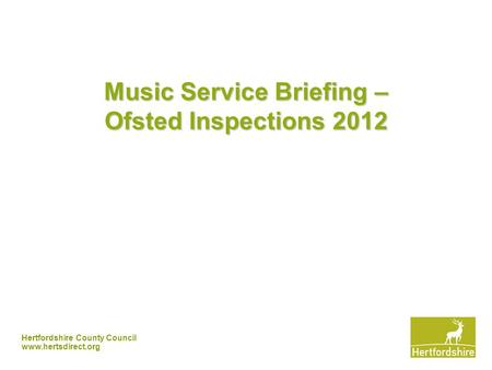 Hertfordshire County Council www.hertsdirect.org Music Service Briefing – Ofsted Inspections 2012.