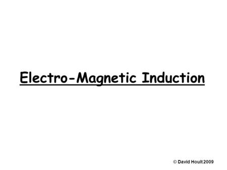 Electro-Magnetic Induction © David Hoult 2009. Magnetic flux © David Hoult 2009.