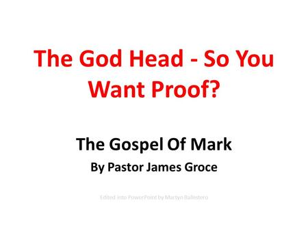 The God Head - So You Want Proof? The Gospel Of Mark By Pastor James Groce Edited into PowerPoint by Martyn Ballestero.