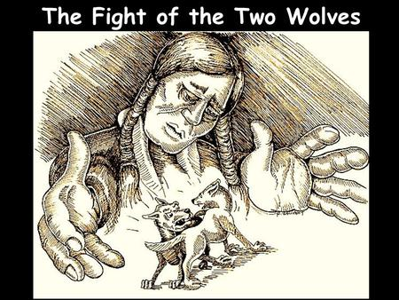 The Fight of the Two Wolves Note: Any videos in this presentation will only play online. After you download the slideshow, you will need to also download.
