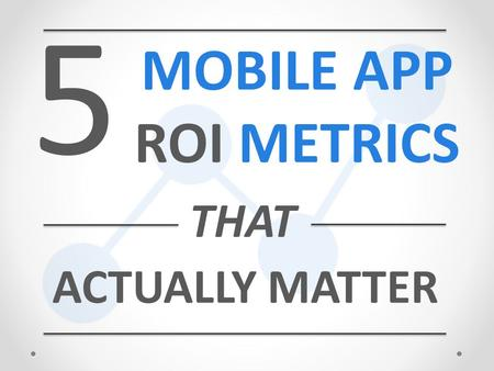 5 MOBILE APP ROI METRICS ACTUALLY MATTER THAT. MOBILE APPS HAVE BECOME A CRUCIAL PART OF A BUSINESS'S MARKETING STRATEGY.