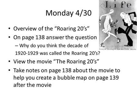 "Monday 4/30 Overview of the ""Roaring 20's"" On page 138 answer the question – Why do you think the decade of 1920-1929 was called the Roaring 20's? View."