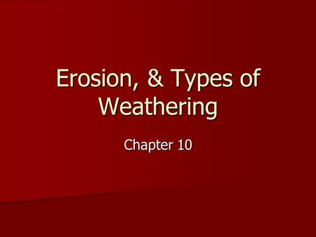 Erosion, & Types of Weathering Chapter 10. Erosion A process where water, wind, or gravity transports soil (sediment) from its source A process where.
