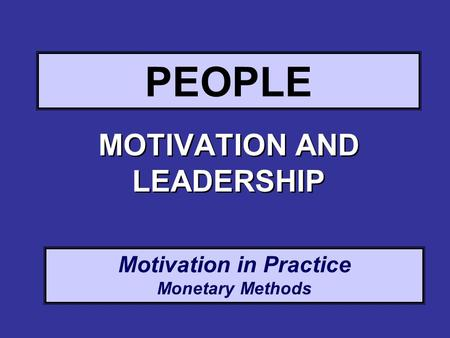 Motivation in Practice Monetary Methods PEOPLE MOTIVATION AND LEADERSHIP.
