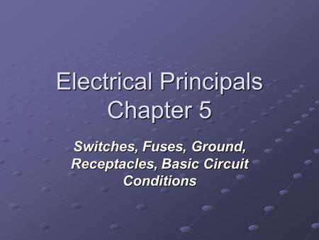 Electrical Principals Chapter 5 Switches, Fuses, Ground, Receptacles, Basic Circuit Conditions.