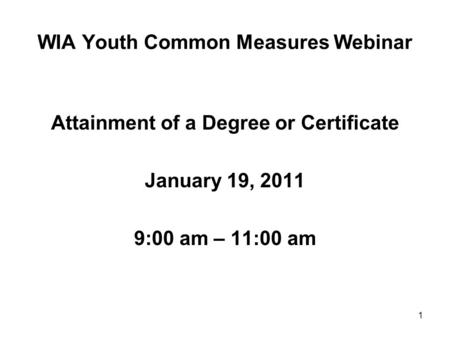 1 WIA Youth Common Measures Webinar Attainment of a Degree or Certificate January 19, 2011 9:00 am – 11:00 am.