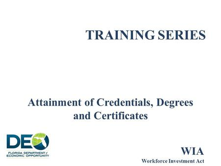 TRAINING SERIES Attainment of Credentials, Degrees and Certificates WIA Workforce Investment Act.