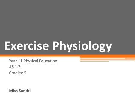 <strong>Exercise</strong> Physiology Year 11 Physical Education AS 1.2 Credits: 5 Miss Sandri.