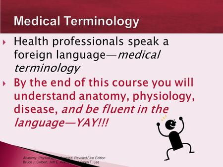 Medical Terminology Health professionals speak a foreign language—medical terminology By the end of this course you will understand anatomy, physiology,