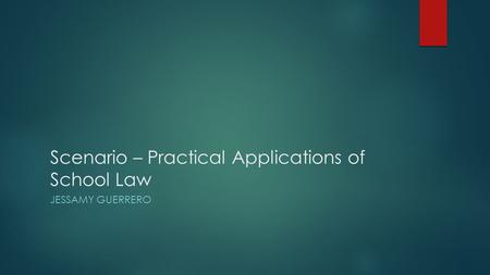 Scenario – Practical Applications of School Law JESSAMY GUERRERO.