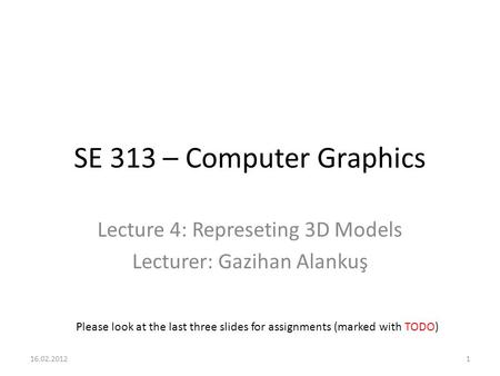 SE 313 – Computer Graphics Lecture 4: Represeting 3D Models Lecturer: Gazihan Alankuş Please look at the last three slides for assignments (marked with.