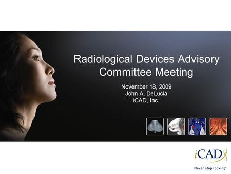 Radiological Devices Advisory Committee Meeting November 18, 2009 John A. DeLucia iCAD, Inc.