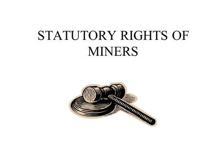 STATUTORY RIGHTS OF MINERS. Section 2 of the Findings and Purpose of the Mine Act contained the following Declarations from Congress: