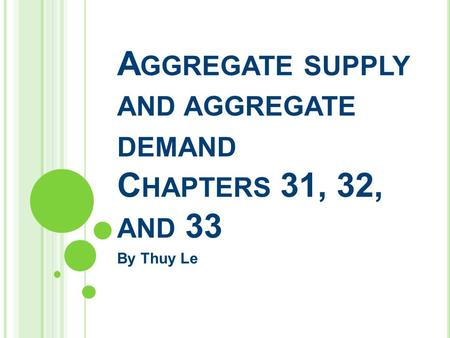 A GGREGATE SUPPLY AND AGGREGATE DEMAND C HAPTERS 31, 32, AND 33 By Thuy Le.