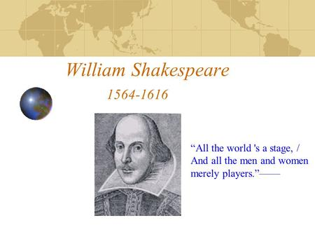 "William Shakespeare 1564-1616 ""All the world 's a stage, / And all the men and women merely players.""——"