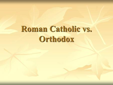 Roman Catholic vs. Orthodox. Roman Catholic Orthodox.
