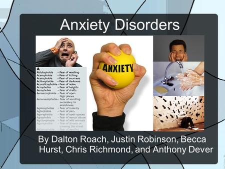 Anxiety Disorders By Dalton Roach, Justin Robinson, Becca Hurst, Chris Richmond, and Anthony Dever.