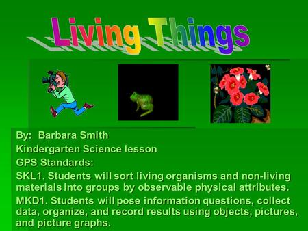Living Things By: Barbara Smith Kindergarten Science lesson