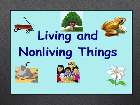 Living and nonliving things…..