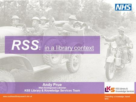 RSS : in a library context Promoting a knowledge based NHS www.southeastlibrarysearch.nhs.uk Andy Prue Web Development Librarian KSS Library & Knowledge.