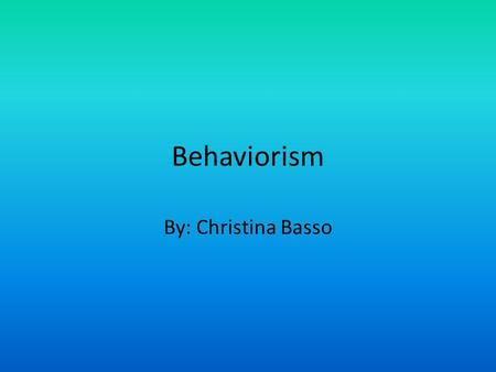 Behaviorism By: Christina Basso. What is Behaviorism? Behaviorism is a philosophy based on behavioristic psychology. This philosophical orientation maintains.