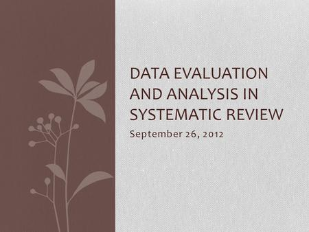 September 26, 2012 DATA EVALUATION AND ANALYSIS IN SYSTEMATIC REVIEW.