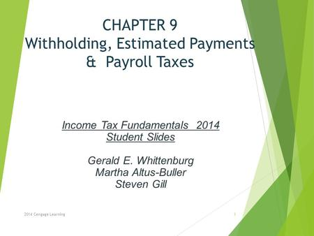 CHAPTER 9 Withholding, Estimated Payments & Payroll Taxes 2014 Cengage Learning Income Tax Fundamentals 2014 Student Slides Gerald E. Whittenburg Martha.