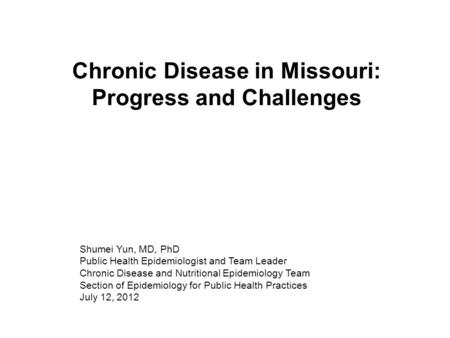 Chronic Disease in Missouri: Progress and Challenges Shumei Yun, MD, PhD Public Health Epidemiologist and Team Leader Chronic Disease and Nutritional Epidemiology.