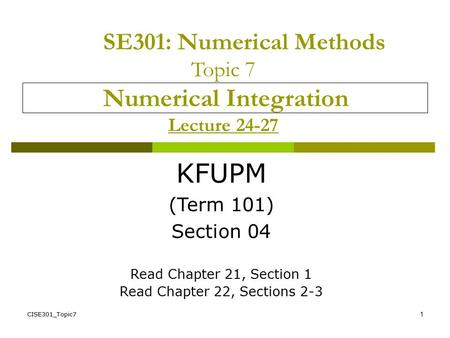 CISE301_Topic71 SE301: Numerical Methods Topic 7 Numerical Integration Lecture 24-27 KFUPM (Term 101) Section 04 Read Chapter 21, Section 1 Read Chapter.