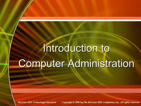 Copyright © 2006 by The McGraw-Hill Companies, Inc. All rights reserved. McGraw-Hill Technology Education Introduction to Computer Administration Introduction.