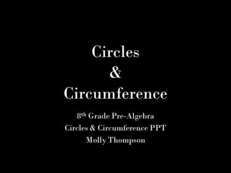 Circles & Circumference 8 th Grade Pre-Algebra Circles & Circumference PPT Molly Thompson.