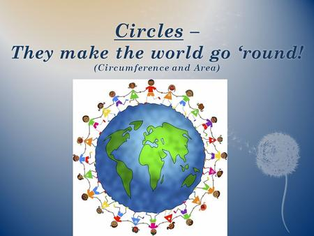 Circles – They make the world go 'round! (Circumference and Area)